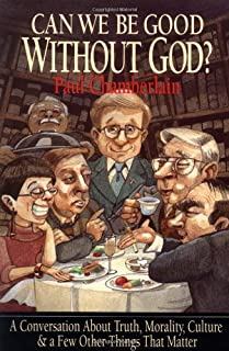 Can We Be Good Without God? A Conversation About Truth, Morality, Culture & a Few Other Things That Matter