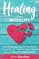 Healing from Infidelity: How to Recover from the Heartbreak Caused by Your Partner's Affair, Rebuild Trust and Save Your Relationship