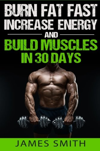 Burn Fat: Burn Fat Fast, Increase Energy, and Build Muscles in 30 Days (Feed Muscle Faster, Boost Metabolism, Burn Fat Fast as Hell, Diet Exercise Book For Men, Sleep Belly Stomach Quick Weight Loss)