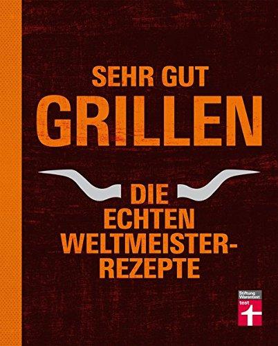 Sehr gut grillen - Die echten Weltmeister-Rezepte: Grillmethoden, Ausrüstung und Vorbereitung - Fleisch, Fisch, Gemüse, Desserts