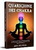 Guarigione dei Chakra: Il manuale definitivo per bilanciare e risvegliare i 7 chakra, potenziarli ed emanare energia.