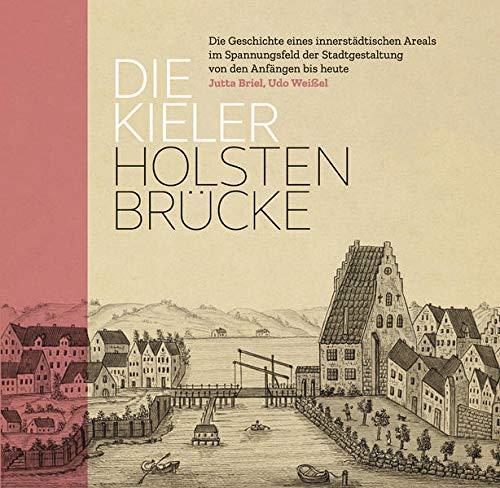 Die Kieler Holstenbrücke. Die Geschichte eines innerstädtischen Areals im Spannungsfeld der Stadtgestaltung von den Anfängen bis heute