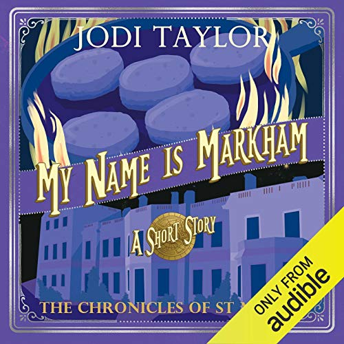 My Name is Markham     The Chronicles of St Mary's              Written by:                                                                                                                                 Jodi Taylor                               Narrated by:                                                                                                                                 Piers Wehner                      Length: 1 hr and 32 mins     5 ratings     Overall 5.0