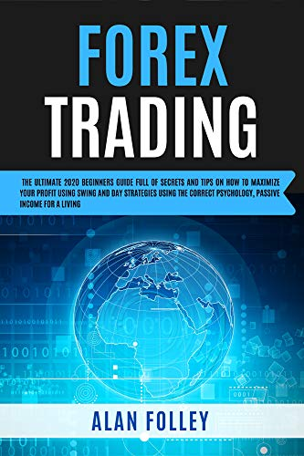 Forex Trading: The Ultimate 2020 Beginners Guide Full Of Secrets And Tips On How To Maximize Your Profit Using Swing , Day Strategies and The Correct Psychology. Passive Income For A Living