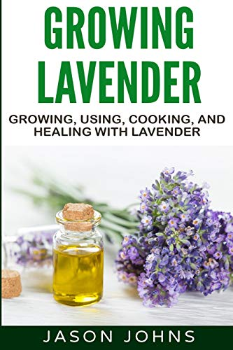 Growing Lavender - Growing, Using, Cooking and Healing with Lavender: The Complete Guide to Lavender (Inspiring Gardening Ideas)