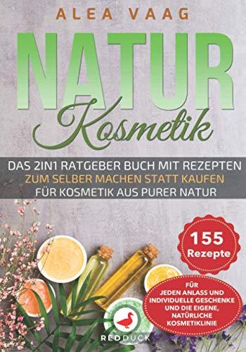 NATURKOSMETIK: Das 2in1 Ratgeber Buch zum selber machen statt kaufen für Kosmetik aus purer Natur - 155 Rezepte für jeden Anlass und für individuelle Geschenke und die eigene, natürliche Kosmetiklinie