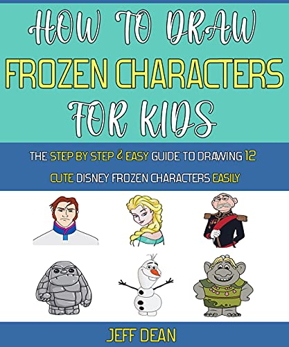 How To Draw Frozen Characters For Kids: The Step By Step, Easy Guide To Drawing 12 Cute Disney Frozen Characters Easily. (English Edition)