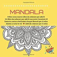 Mandala Felice anno nuovo Libro da colorare per adulti - Un libro da colorare per adulti con scene incantate di fantasia carina e bellissimi disegni floreali per il relax - Adatto a tutte le età - Libri da colorare per il relax