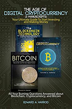 The Age of Digital Cryptocurrency  3 Manuscripts   Your Ultimate Guide To Start Investing and Making Money  All Your Burning Questions Answered about Blockchain Cryptocurrency and Bitcoin