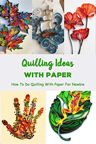 Quilling Ideas With Paper: How To Do Quilling With Paper For Newbie: Paper Quilling Guideline (English Edition)