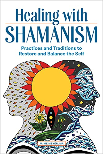Healing with Shamanism: Practices and Traditions...