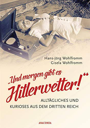 Und morgen gibt es Hitlerwetter! - Alltägliches und Kurioses aus dem Dritten Reich