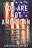 You Are Not American: Citizenship Stripping from Dred Scott to the Dreamers