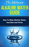 The Ultimate Alkaline Water Guide: How To Make Alkaline Water, Feel Alive And Thrive