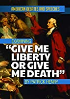 Examining Give Me Liberty or Give Me Death by Patrick Henry (American Debates and Speeches)