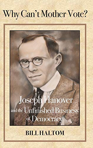 Why Can't Mother Vote?: Joseph Hanover and the Unfinished Business of Democracy