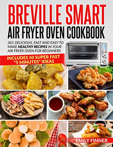 Breville Smart Air Fryer Oven Cookbook: 301 Delicious, Fast and Easy to Make Healthy Recipes in Your Air Fryer Oven for Beginners - Includes 50 Super Fast '5 Minutes' Ideas