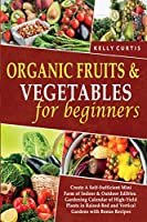 Organic Fruits and Vegetables for Beginners: Create A Self-Sufficient Mini Farm of Indoor and Outdoor Edibles. Gardening Calendar of High-Yield Plants in Raised-Bed and Vertical Gardens with Bonus Recipes