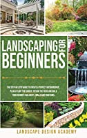 Landscaping for Beginners: The Step-By-Step Guide to Create a Perfect Outdoorspace. Plan & Plant the Garden, Design the Patio and Build Your Favorite Walkways, Walls and Fountains