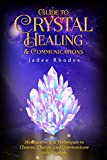 Guide to Crystal Healing & Communications: How to Cleanse, Charge, and Work with Healing Crystals...