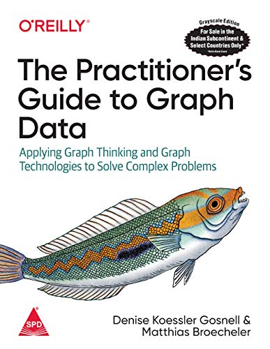 The Practitioner's Guide to Graph Data: Applying Graph Thinking and Graph Technologies to Solve Complex Problems (Greyscale Indian Edition)