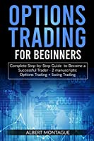 Options Trading for Beginners: Complete Step-by-Step Guide to Become a Successful Trader - 2 manuscripts: Options Trading + Swing Trading