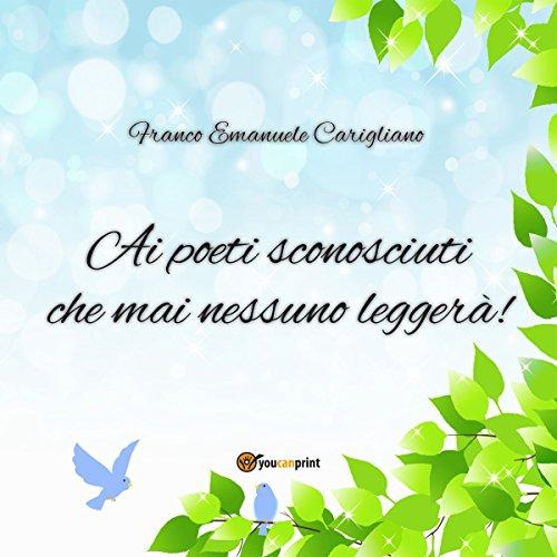 Ai poeti sconosciuti che mai nessuno leggerà! | Franco Emanuele Carigliano
