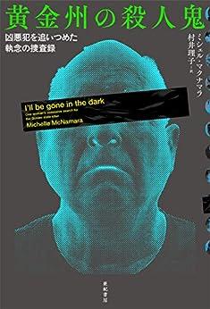[ミシェル・マクナマラ, 村井理子]の黄金州の殺人鬼――凶悪犯を追いつめた執念の捜査録 亜紀書房翻訳ノンフィクション・シリーズ