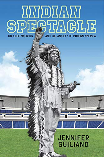 Indian Spectacle: College Mascots and the Anxiety of Modern America (Critical Issues in Sport and Society)
