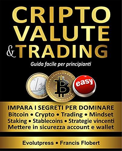 Criptovalute e trading guida facile per principianti: Impara i segreti per dominare Bitcoin Crypto Trading Mindset Staking Stablecoins Strategie vincenti Mettere in sicurezza account e wallet