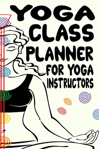 Yoga Class Planner For Yoga Instructors: A Daily Organizer For Teaching Yoga, An Instructor Planner For Enhancing Yoga Experience For Students