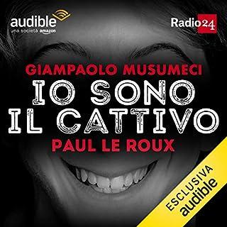 Paul Le Roux     Io sono il cattivo              Di:                                                                                                                                 Giampaolo Musumeci                               Letto da:                                                                                                                                 Giampaolo Musumeci                      Durata:  30 min     50 recensioni     Totali 4,9