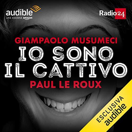Paul Le Roux     Io sono il cattivo              Di:                                                                                                                                 Giampaolo Musumeci                               Letto da:                                                                                                                                 Giampaolo Musumeci                      Durata:  30 min     32 recensioni     Totali 4,9