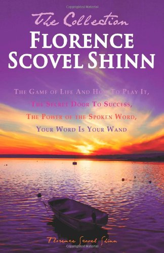 Florence Scovel Shinn - The Collection: The Game of Life And How To Play It, The Secret Door To Success, The Power of the Spoken Word, Your Word Is Your Wand