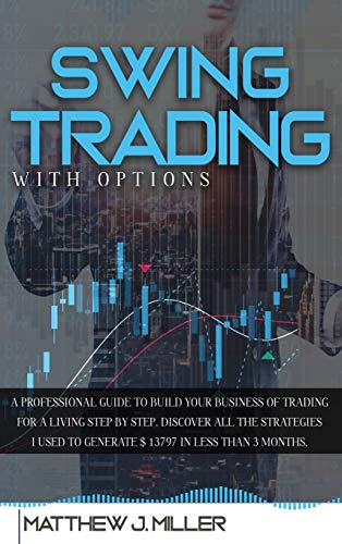 Swing Trading With Options: A professional guide to build your business of trading for a living step by step. Discover all the strategies i used to generate $ 13797 in less than 3 months
