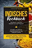 Indisches Kochbuch: Die besten indischen Rezepte zum Nachmachen. Schnelle und einfache Originalrezepte aus der indischen Küche. Vorspeisen, Suppen, Hauptspeisen, Beilagen, Soßen, Dips, etc.