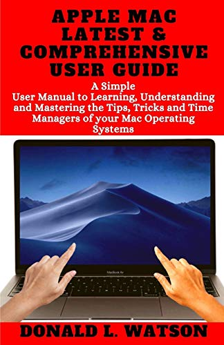APPLE MAC LATEST & COMPREHENSIVE USER GUIDE: A Simple User Manual to Learning, Understanding and Mastering the Tips, Tricks and Time Managers of your Mac Operating Systems