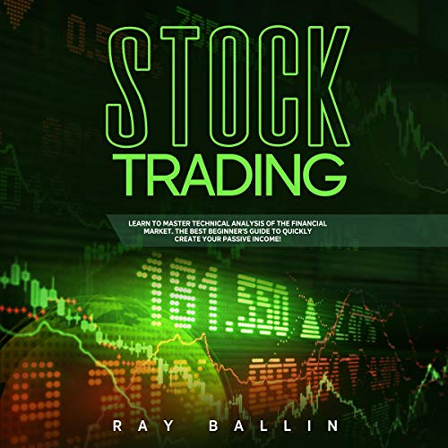 Stock Trading: Learn to Master Technical Analysis of the Financial Market: The Best Beginner's Guide to Quickly Create Your Passive Income