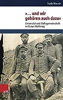 Und Wir Gehoren Auch Dazu: Universitat Und Volksgemeinschaft Im Ersten Weltkrieg