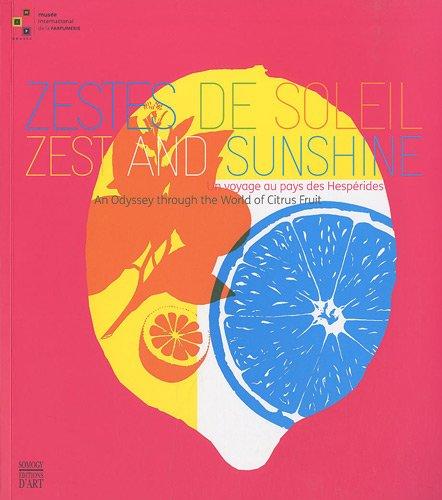 ZESTES DE SOLEIL / ZEST AND SUNSHINE: UN VOYAGE AU PAYS DES HESPERIDES / AN ODYSSEY THROUGH THE WORLD OF CITRUS FRUIT