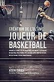 Creation de l'Ultime Joueur de Basketball: Apprenez les secrets utilises par les meilleurs joueurs et entraineurs de basketball professionnel pour ... votre Nutrition, et votre Tenacite Mentale