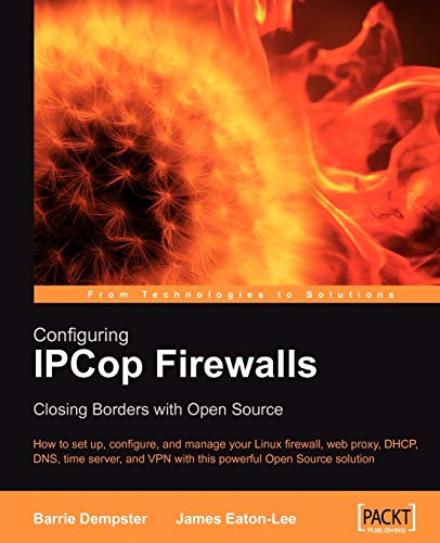 Configuring IPCop Firewalls: Closing Borders with Open Source: How to setup, configure and manage your Linux firewall, web proxy, DHCP, DNS, time ... ... Open Source solution (English Edition)