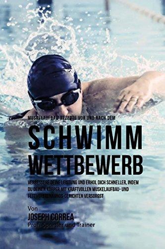 Muskelaufbau-Rezepte vor und nach dem Schwimm-Wettbewerb: Verbessere deine Leistung und erhol dich schneller, indem du deinen Korper mit kraftvollen ... Fettverbrennungs-Gerichten versorgst