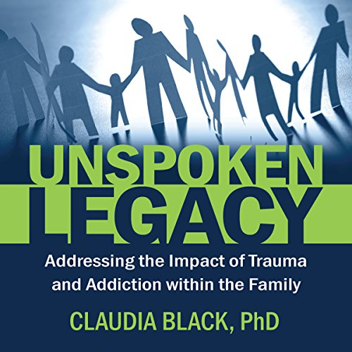 Unspoken Legacy: Addressing the Impact of Trauma and Addiction Within the Family audiobook cover art