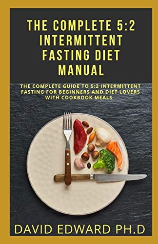 THE COMPLETE 5:2 INTERMITTENT FASTING DIET MANUAL: The Complete Guide To 5:2 Intermittent Fasting For Beginners And Diet Lovers With Cookbook Meals