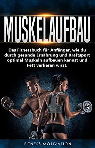 Muskelaufbau: Das Fitnessbuch für Anfänger, wie du durch gesunde Ernährung und Kraftsport optimal Muskeln aufbauen kannst und Fett verlieren wirst.