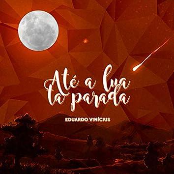 Até a Lua Ta Parada