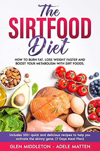 The Sirtfood Diet: How to Burn Fat, Lose Weight Faster and Boost Your Metabolism with Sirt Foods. Includes 100+ Quick and Delicious Recipes to Help You Activate the Skinny Gene. (7 Days Meal Plan)