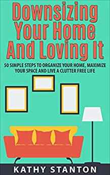 Downsizing Your Home and Loving It: 50 Simple Steps To Organize Your Home, Maximize Your Space And Live A Clutter Free Life (Downsizing Your Life, Decluttering ... To Organize, Organizational Hacks Book 1) by [Kathy Stanton]