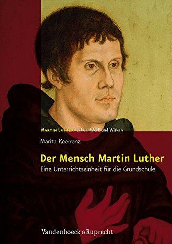 Der Mensch Martin Luther: Eine Unterrichtseinheit für die Grundschule. Martin Luther - Leben, Werk und Wirken